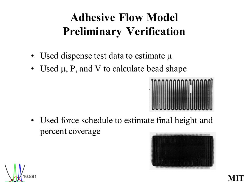 MIT Adhesive Flow Model Preliminary Verification Used dispense test data to estimate μ Used μ, P, and V to calculate bead shape Used force schedule to