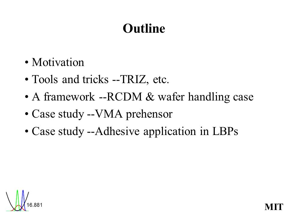 MIT Outline Motivation Tools and tricks --TRIZ, etc. A framework --RCDM & wafer handling case Case study --VMA prehensor Case study --Adhesive applica