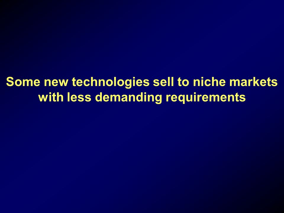 Some new technologies sell to niche markets with less demanding requirements