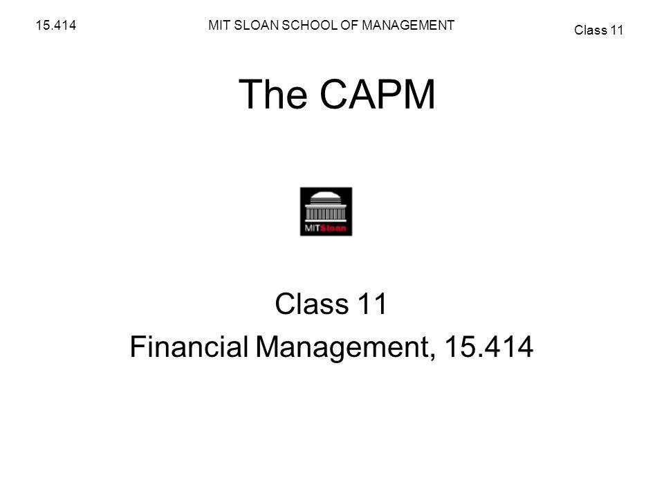MIT SLOAN SCHOOL OF MANAGEMENT Class 11 15.414 The CAPM Class 11 Financial Management, 15.414