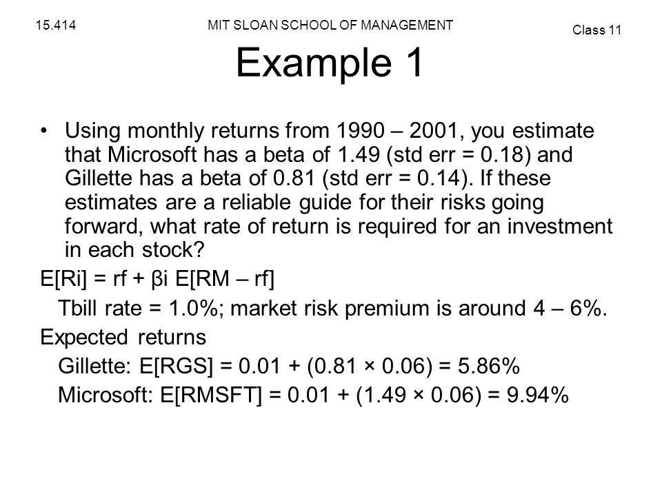 MIT SLOAN SCHOOL OF MANAGEMENT Class 11 15.414 Example 1 Using monthly returns from 1990 – 2001, you estimate that Microsoft has a beta of 1.49 (std e