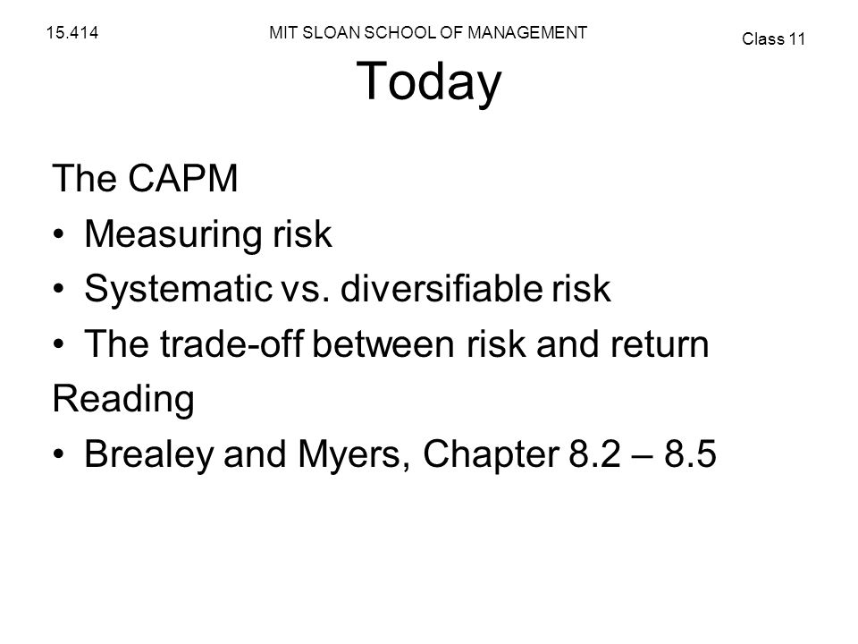 MIT SLOAN SCHOOL OF MANAGEMENT Class 11 15.414 Today The CAPM Measuring risk Systematic vs. diversifiable risk The trade-off between risk and return R