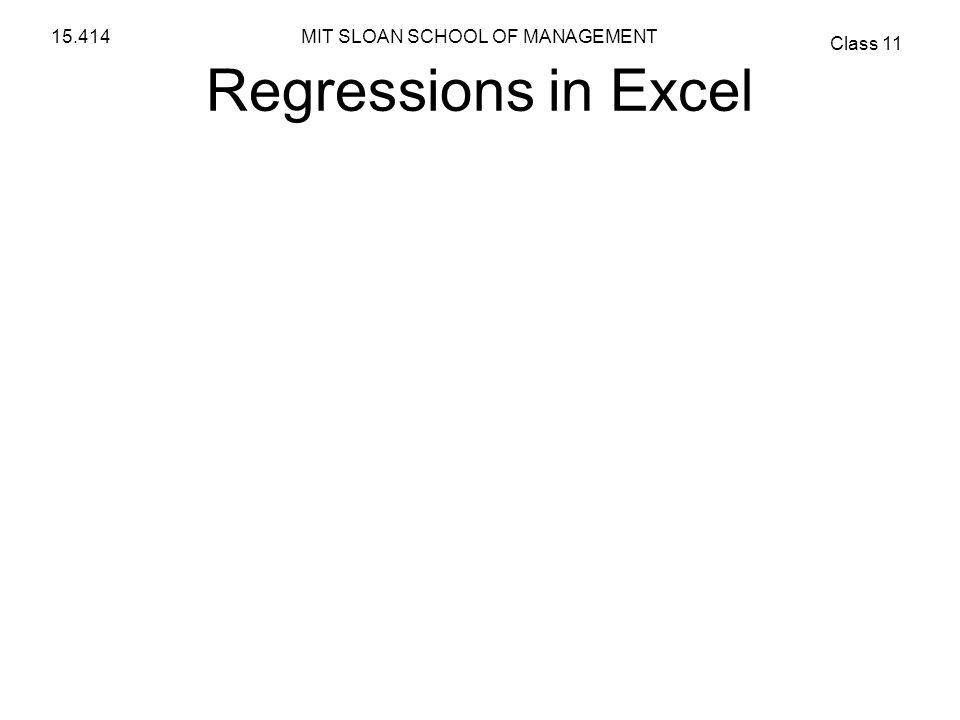 MIT SLOAN SCHOOL OF MANAGEMENT Class 11 15.414 Regressions in Excel