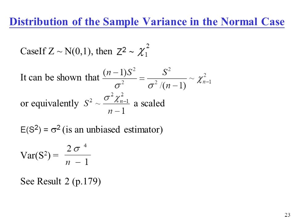 23 CaseIf Z ~ N(0,1), then It can be shown that or equivalently a scaled (is an unbiased estimator) Var(S 2 ) = See Result 2 (p.179) Distribution of the Sample Variance in the Normal Case