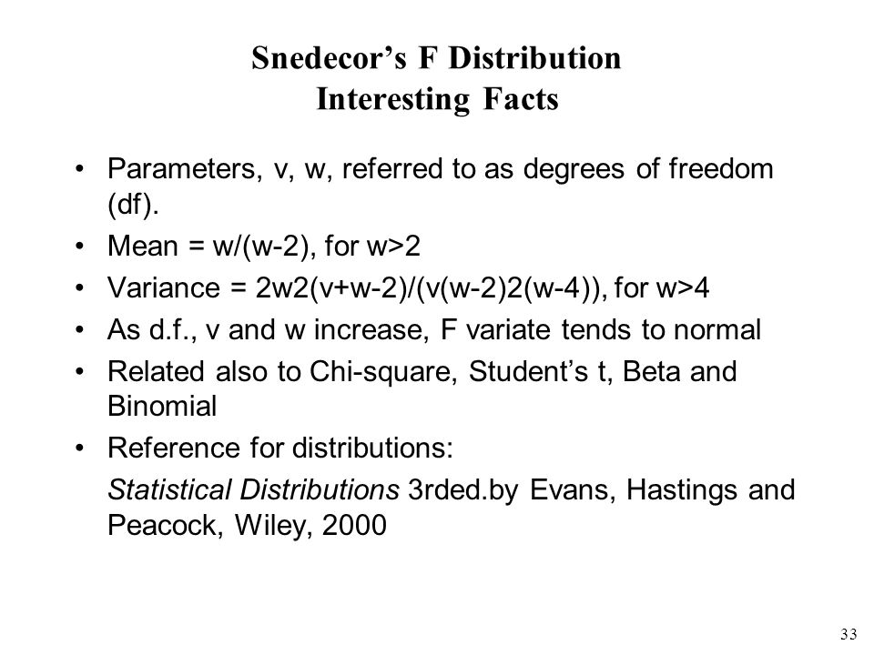 33 Snedecors F Distribution Interesting Facts Parameters, v, w, referred to as degrees of freedom (df).