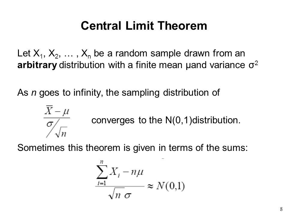 8 Central Limit Theorem Let X 1, X 2, …, X n be a random sample drawn from an arbitrary distribution with a finite mean μand variance σ 2 As n goes to infinity, the sampling distribution of converges to the N(0,1)distribution.