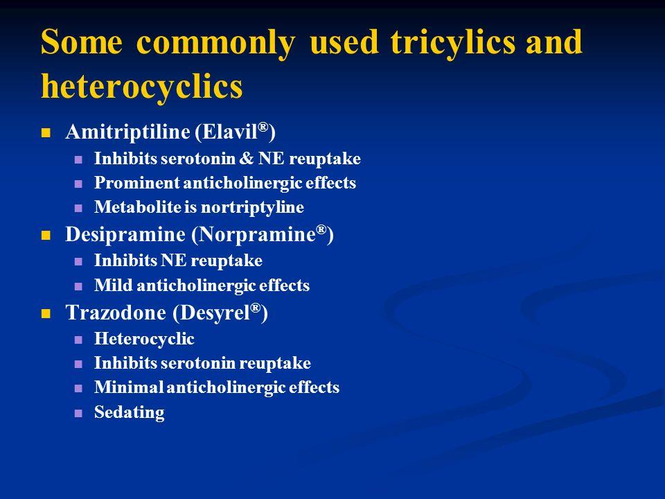 Some commonly used tricylics and heterocyclics Amitriptiline (Elavil ® ) Inhibits serotonin & NE reuptake Prominent anticholinergic effects Metabolite