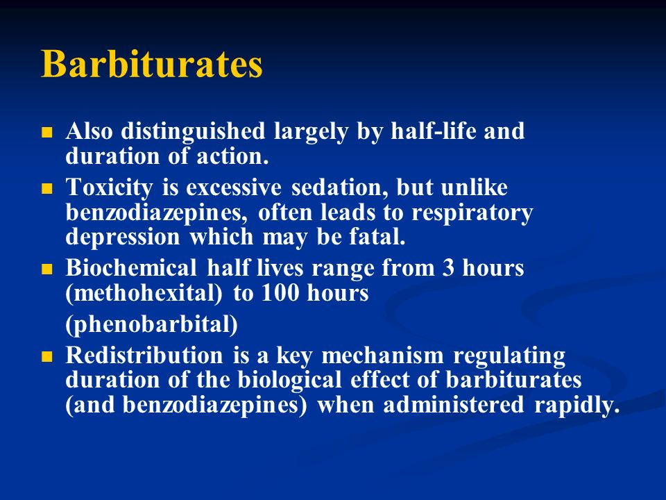 Barbiturates Also distinguished largely by half-life and duration of action. Toxicity is excessive sedation, but unlike benzodiazepines, often leads t