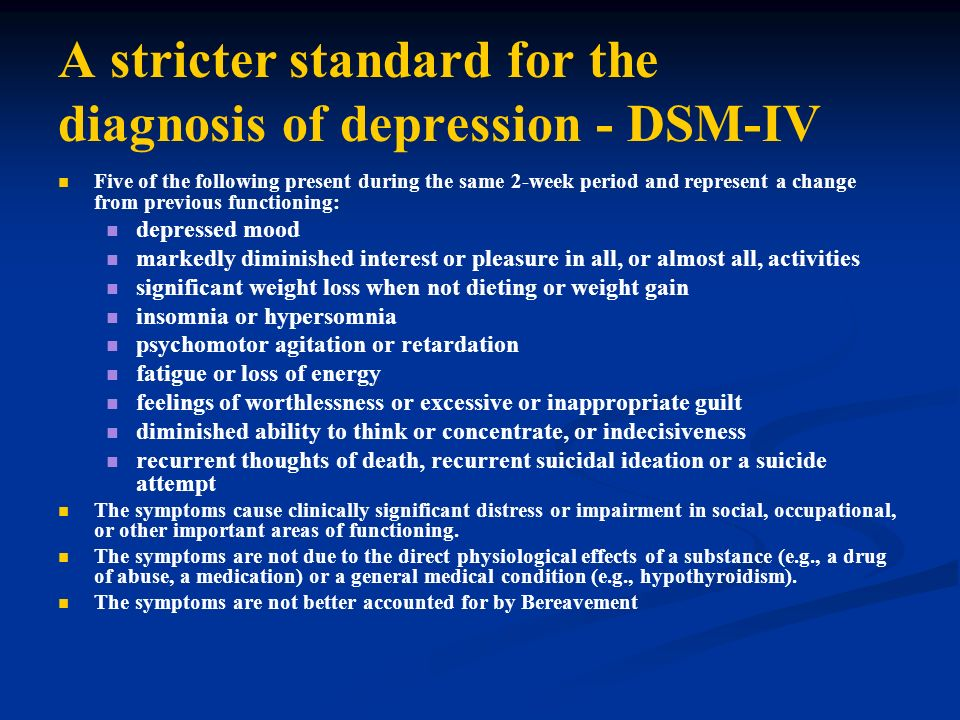 A stricter standard for the diagnosis of depression - DSM-IV Five of the following present during the same 2-week period and represent a change from p
