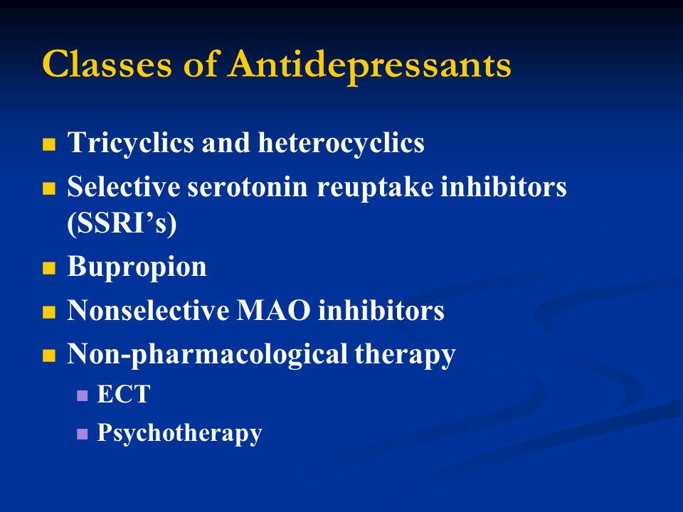 Classes of Antidepressants Tricyclics and heterocyclics Selective serotonin reuptake inhibitors (SSRIs) Bupropion Nonselective MAO inhibitors Non-phar