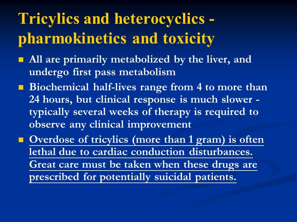 Tricylics and heterocyclics - pharmokinetics and toxicity All are primarily metabolized by the liver, and undergo first pass metabolism Biochemical ha