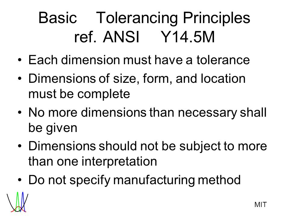 MIT BasicTolerancingPrinciples ref.ANSIY14.5M Each dimension must have a tolerance Dimensions of size, form, and location must be complete No more dim