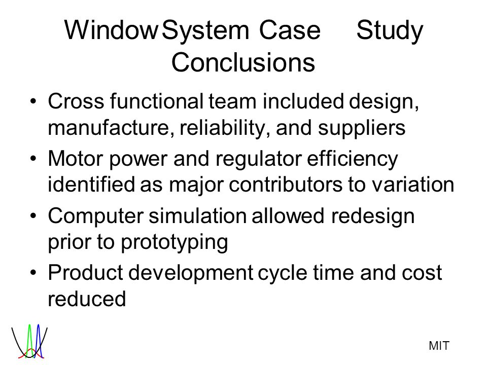MIT WindowSystemCaseStudy Conclusions Cross functional team included design, manufacture, reliability, and suppliers Motor power and regulator efficie