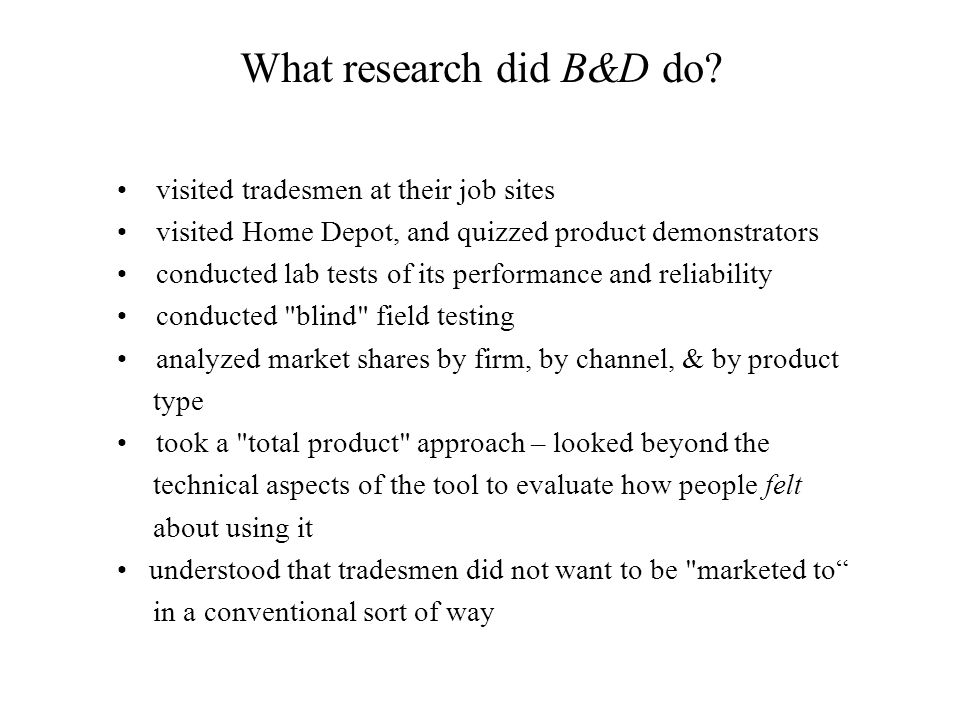 What research did B&D do? visited tradesmen at their job sites visited Home Depot, and quizzed product demonstrators conducted lab tests of its perfor
