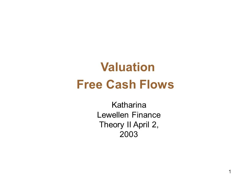1 Valuation Free Cash Flows Katharina Lewellen Finance Theory II April 2, 2003