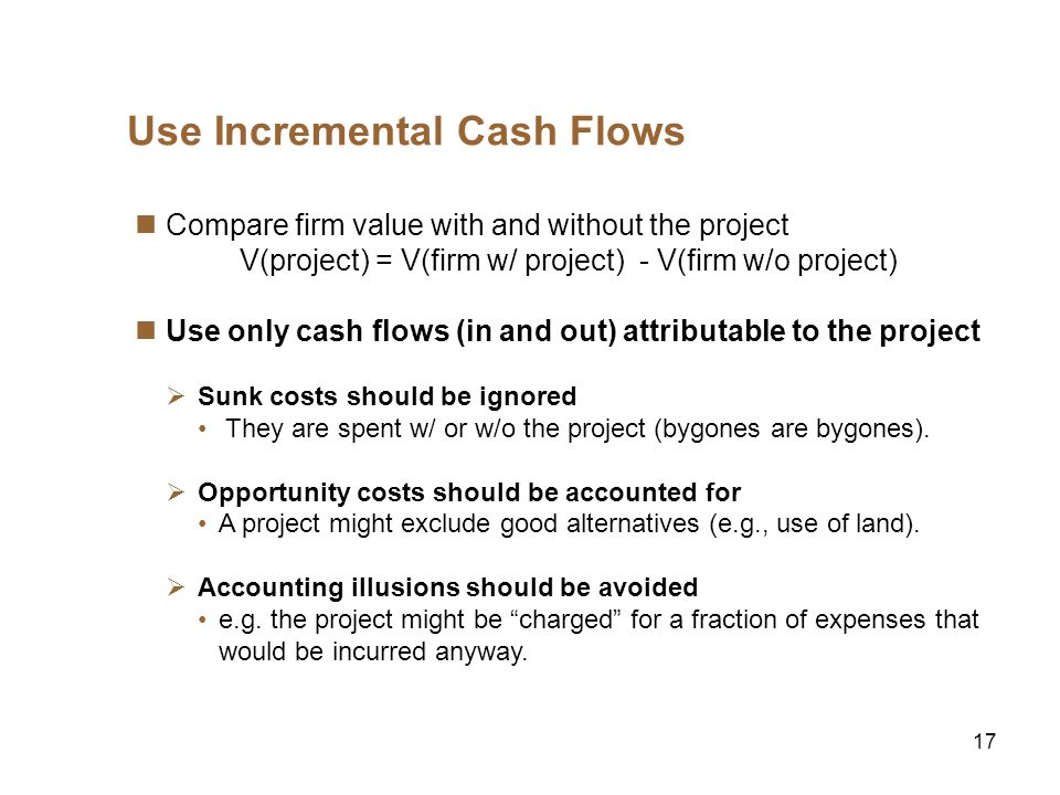 17 Use Incremental Cash Flows Compare firm value with and without the project V(project) = V(firm w/ project) - V(firm w/o project) Use only cash flows (in and out) attributable to the project Sunk costs should be ignored They are spent w/ or w/o the project (bygones are bygones).