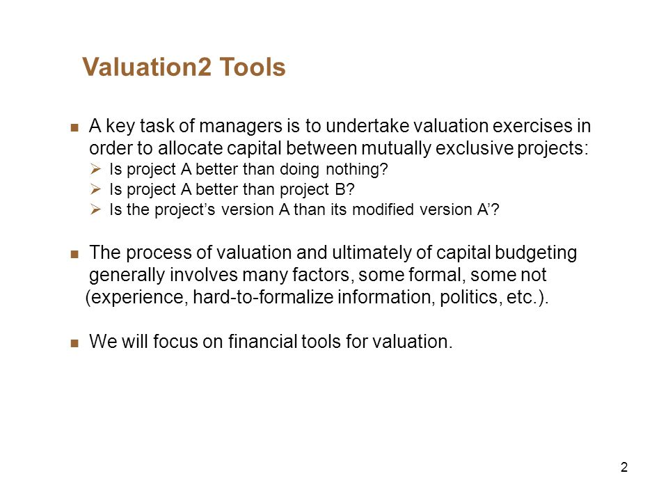2 Valuation2 Tools A key task of managers is to undertake valuation exercises in order to allocate capital between mutually exclusive projects: Is pro