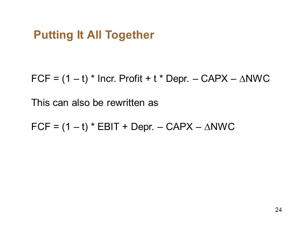 24 Putting It All Together FCF = (1 – t) * Incr. Profit + t * Depr. – CAPX – NWC This can also be rewritten as FCF = (1 – t) * EBIT + Depr. – CAPX – N