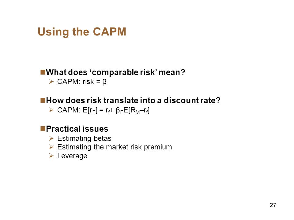 27 Using the CAPM What does comparable risk mean? CAPM: risk = β How does risk translate into a discount rate? CAPM: E[r E ] = r f + β E E[R M –r f ]