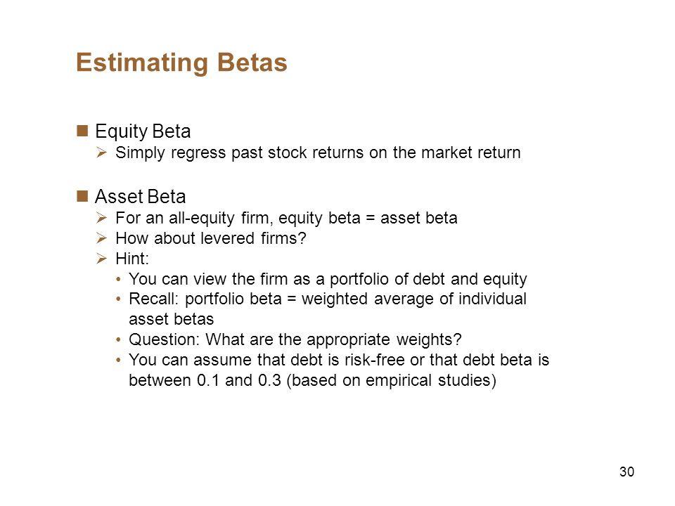 30 Estimating Betas Equity Beta Simply regress past stock returns on the market return Asset Beta For an all-equity firm, equity beta = asset beta How