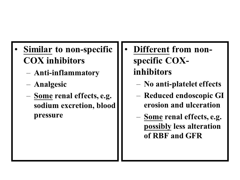 Similar to non-specific COX inhibitors –Anti-inflammatory –Analgesic –Some renal effects, e.g. sodium excretion, blood pressure Different from non- sp