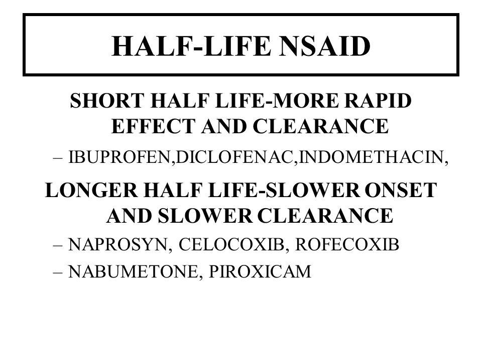 HALF-LIFE NSAID SHORT HALF LIFE-MORE RAPID EFFECT AND CLEARANCE –IBUPROFEN,DICLOFENAC,INDOMETHACIN, LONGER HALF LIFE-SLOWER ONSET AND SLOWER CLEARANCE