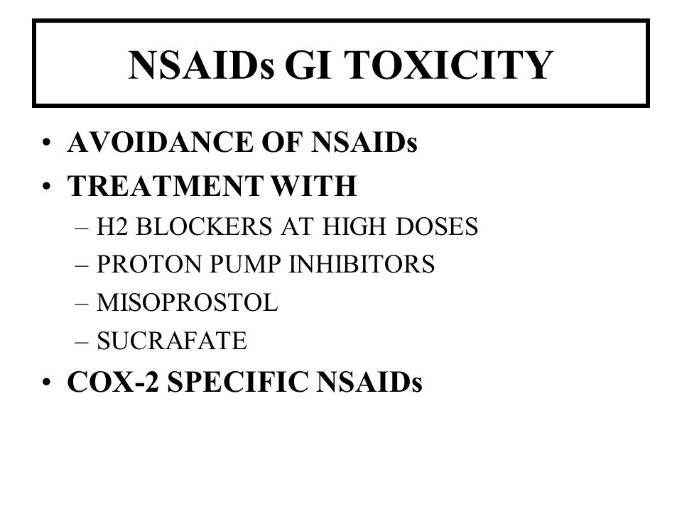 NSAIDs GI TOXICITY AVOIDANCE OF NSAIDs TREATMENT WITH –H2 BLOCKERS AT HIGH DOSES –PROTON PUMP INHIBITORS –MISOPROSTOL –SUCRAFATE COX-2 SPECIFIC NSAIDs