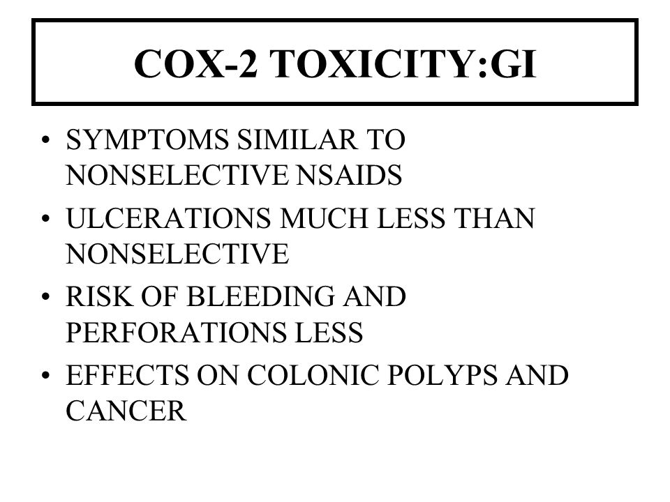 COX-2 TOXICITY:GI SYMPTOMS SIMILAR TO NONSELECTIVE NSAIDS ULCERATIONS MUCH LESS THAN NONSELECTIVE RISK OF BLEEDING AND PERFORATIONS LESS EFFECTS ON CO