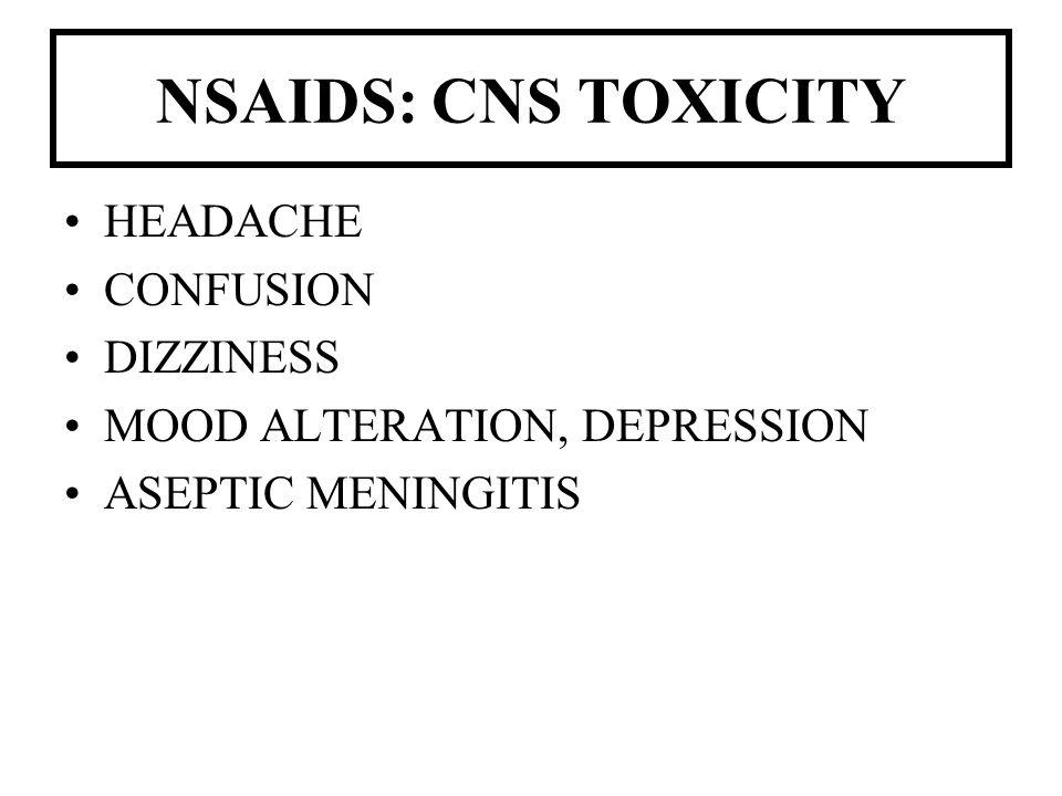 NSAIDS: CNS TOXICITY HEADACHE CONFUSION DIZZINESS MOOD ALTERATION, DEPRESSION ASEPTIC MENINGITIS