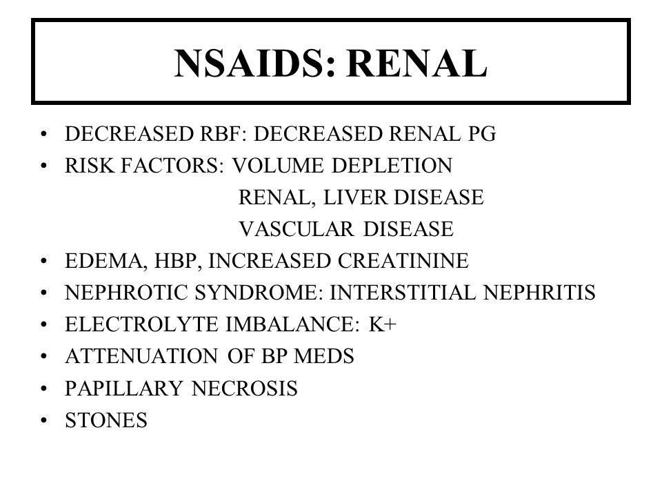 NSAIDS: RENAL DECREASED RBF: DECREASED RENAL PG RISK FACTORS: VOLUME DEPLETION RENAL, LIVER DISEASE VASCULAR DISEASE EDEMA, HBP, INCREASED CREATININE