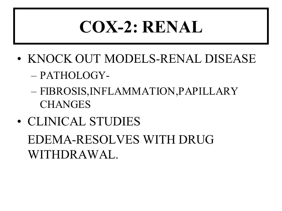 COX-2: RENAL KNOCK OUT MODELS-RENAL DISEASE –PATHOLOGY- –FIBROSIS,INFLAMMATION,PAPILLARY CHANGES CLINICAL STUDIES EDEMA-RESOLVES WITH DRUG WITHDRAWAL.