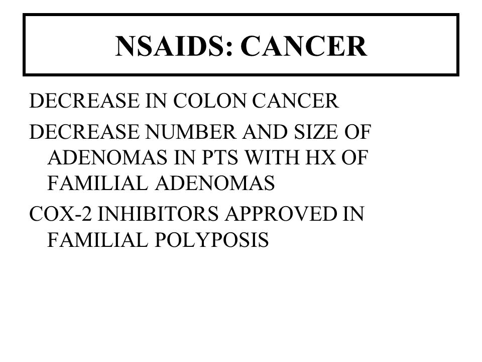 NSAIDS: CANCER DECREASE IN COLON CANCER DECREASE NUMBER AND SIZE OF ADENOMAS IN PTS WITH HX OF FAMILIAL ADENOMAS COX-2 INHIBITORS APPROVED IN FAMILIAL