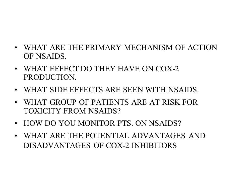 WHAT ARE THE PRIMARY MECHANISM OF ACTION OF NSAIDS. WHAT EFFECT DO THEY HAVE ON COX-2 PRODUCTION. WHAT SIDE EFFECTS ARE SEEN WITH NSAIDS. WHAT GROUP O
