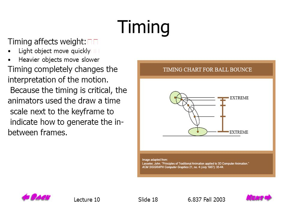 Timing Timing affects weight: Light object move quickly Heavier objects move slower Timing completely changes the interpretation of the motion.