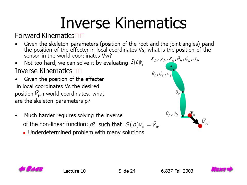 Inverse Kinematics Forward Kinematics Given the skeleton parameters (position of the root and the joint angles) pand the position of the effecter in local coordinates Vs, what is the position of the sensor in the world coordinates Vw.