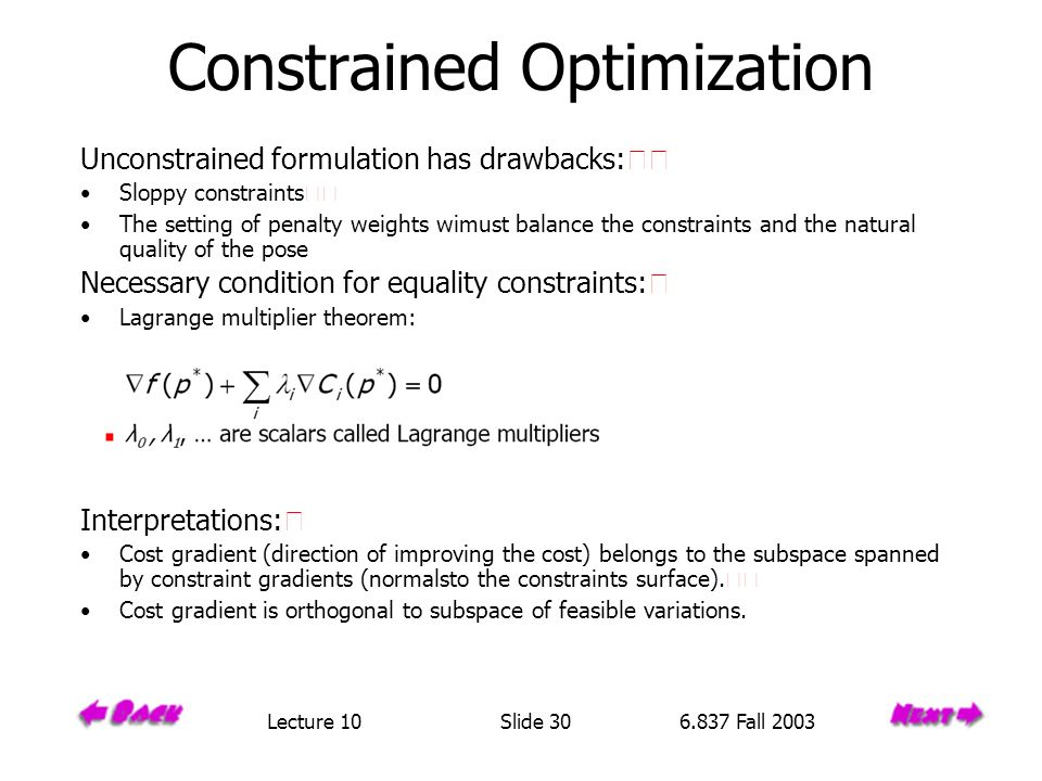 Constrained Optimization Unconstrained formulation has drawbacks: Sloppy constraints The setting of penalty weights wimust balance the constraints and the natural quality of the pose Necessary condition for equality constraints: Lagrange multiplier theorem: Interpretations: Cost gradient (direction of improving the cost) belongs to the subspace spanned by constraint gradients (normalsto the constraints surface).