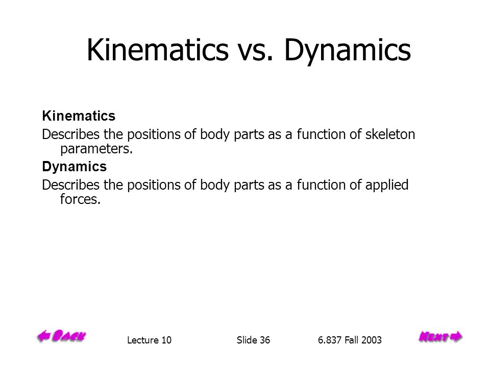 Kinematics vs. Dynamics Kinematics Describes the positions of body parts as a function of skeleton parameters. Dynamics Describes the positions of bod