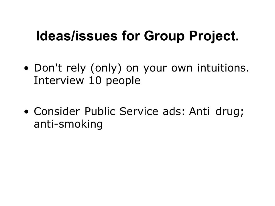 Ideas/issues for Group Project. Don't rely (only) on your own intuitions. Interview 10 people Consider Public Service ads: Anti drug; anti-smoking