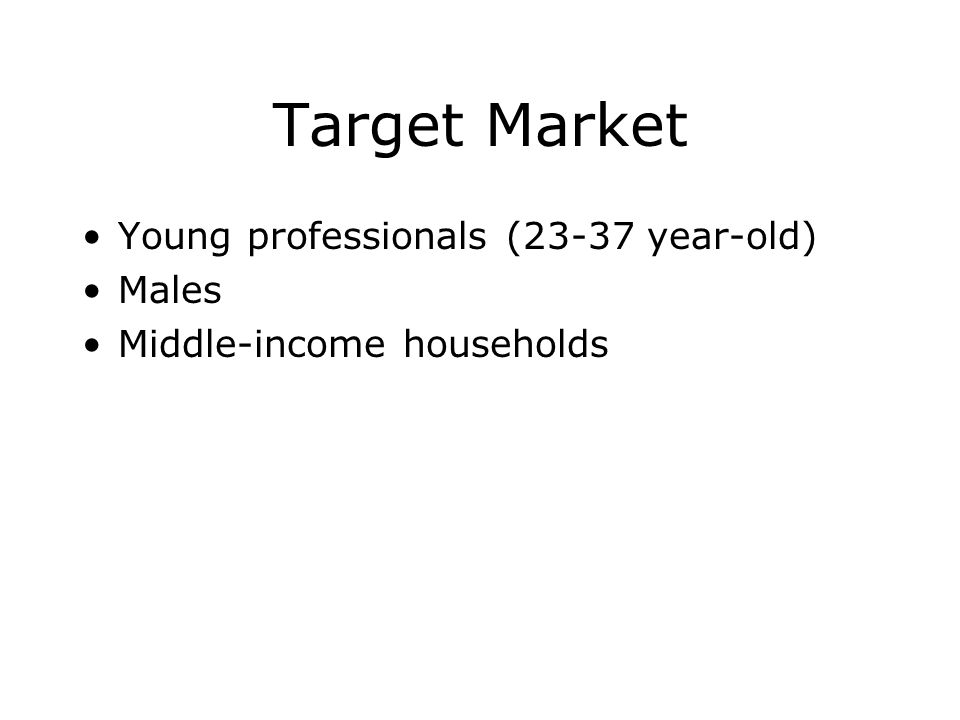 Target Market Young professionals (23-37 year-old) Males Middle-income households