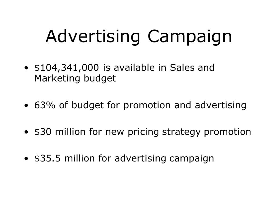 Advertising Campaign $104,341,000 is available in Sales and Marketing budget 63% of budget for promotion and advertising $30 million for new pricing s