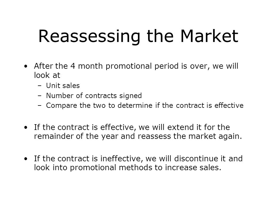 Reassessing the Market After the 4 month promotional period is over, we will look at –Unit sales –Number of contracts signed –Compare the two to deter