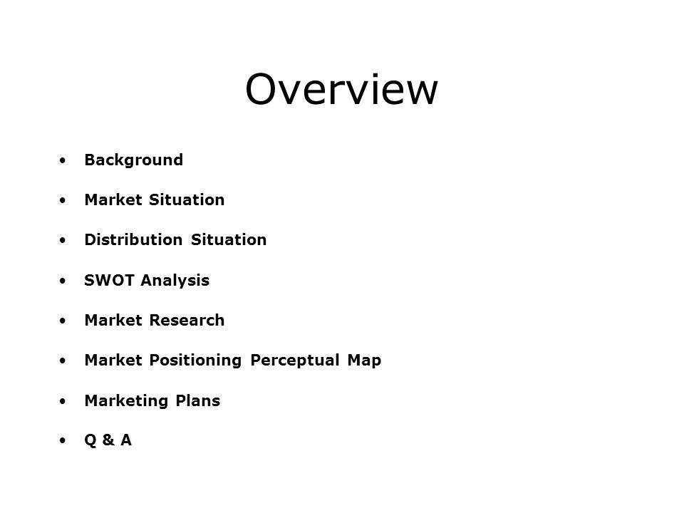 Overview Background Market Situation Distribution Situation SWOT Analysis Market Research Market Positioning Perceptual Map Marketing Plans Q & A