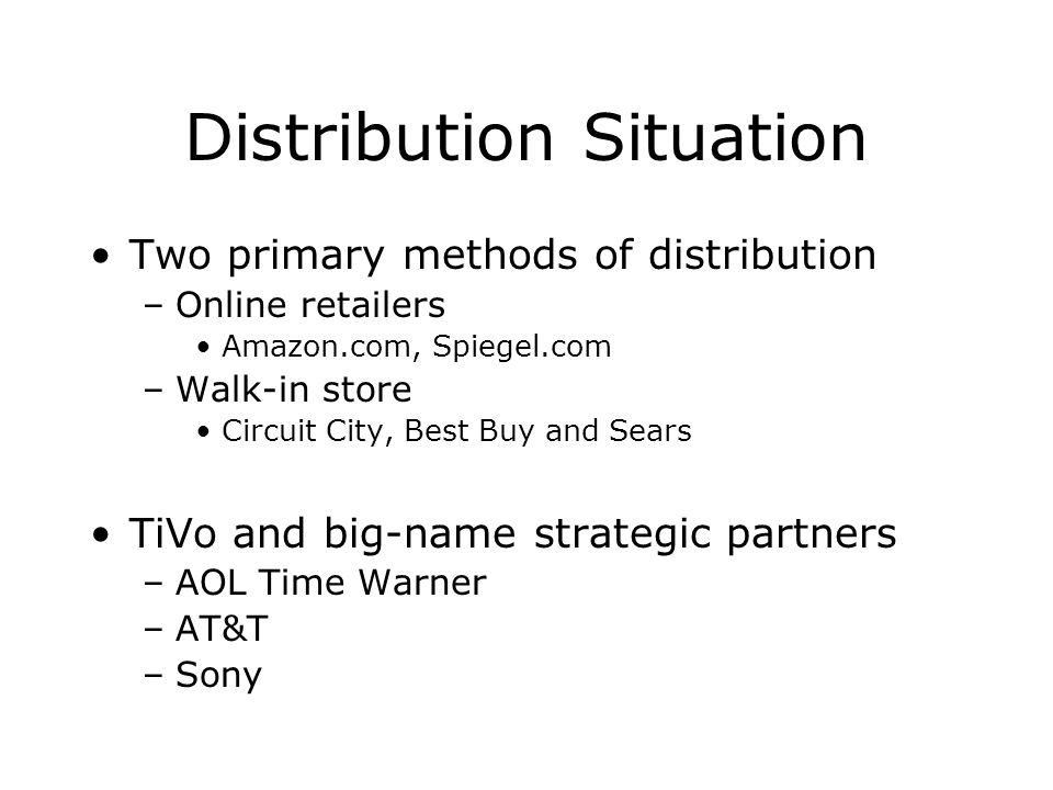 Distribution Situation Two primary methods of distribution –Online retailers Amazon.com, Spiegel.com –Walk-in store Circuit City, Best Buy and Sears T