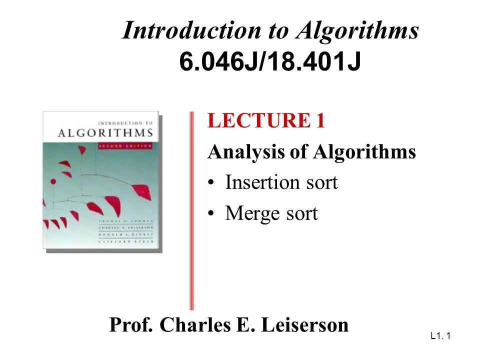 L1. 1 Introduction to Algorithms 6.046J/18.401J LECTURE 1 Analysis of Algorithms Insertion sort Merge sort Prof. Charles E. Leiserson