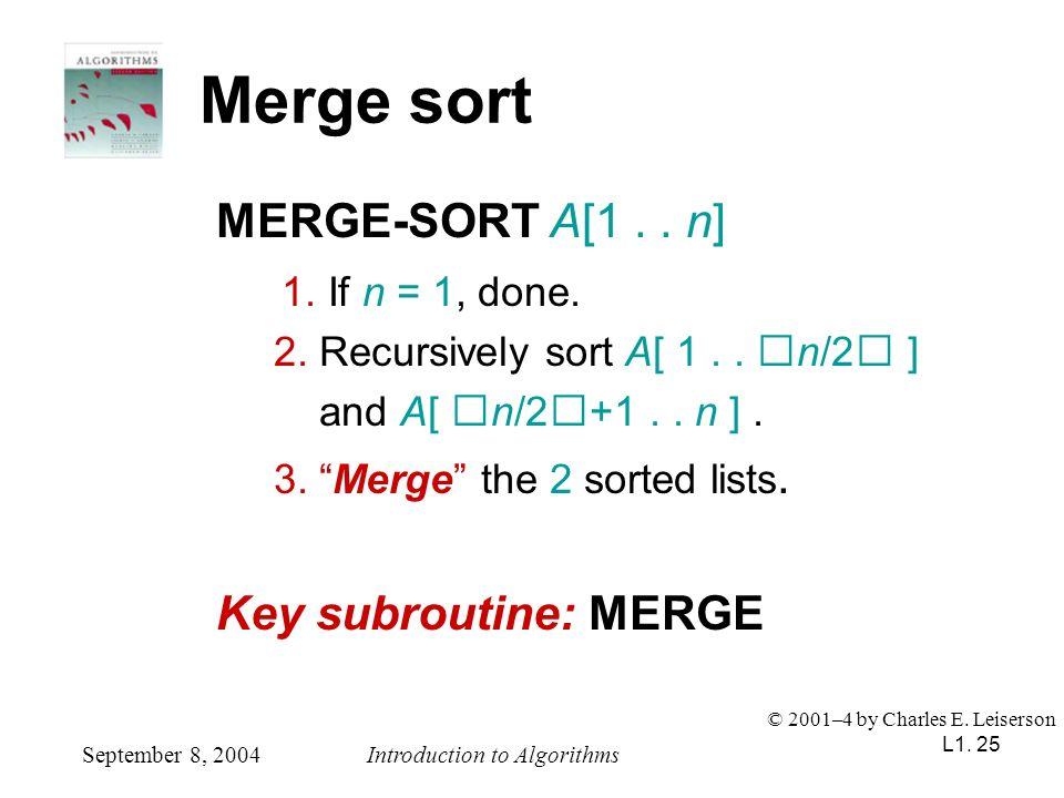 L1. 25 Merge sort MERGE-SORT A[1.. n] 1. If n = 1, done. 2. Recursively sort A[ 1.. n/2 ] and A[ n/2+1.. n ]. 3. Merge the 2 sorted lists. Key subrout