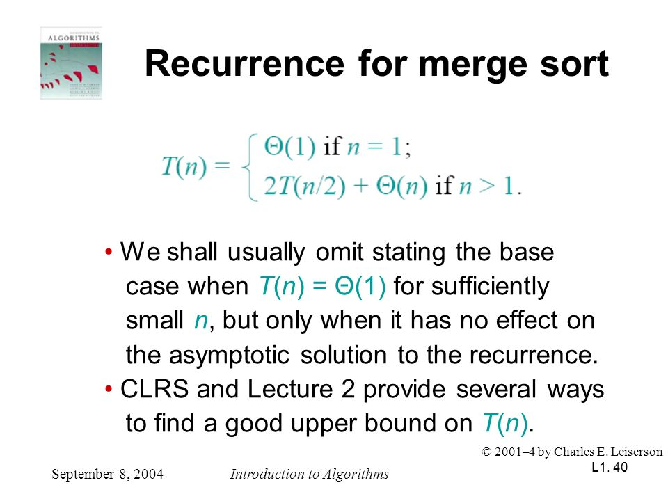 L1. 40 Recurrence for merge sort We shall usually omit stating the base case when T(n) = Θ(1) for sufficiently small n, but only when it has no effect