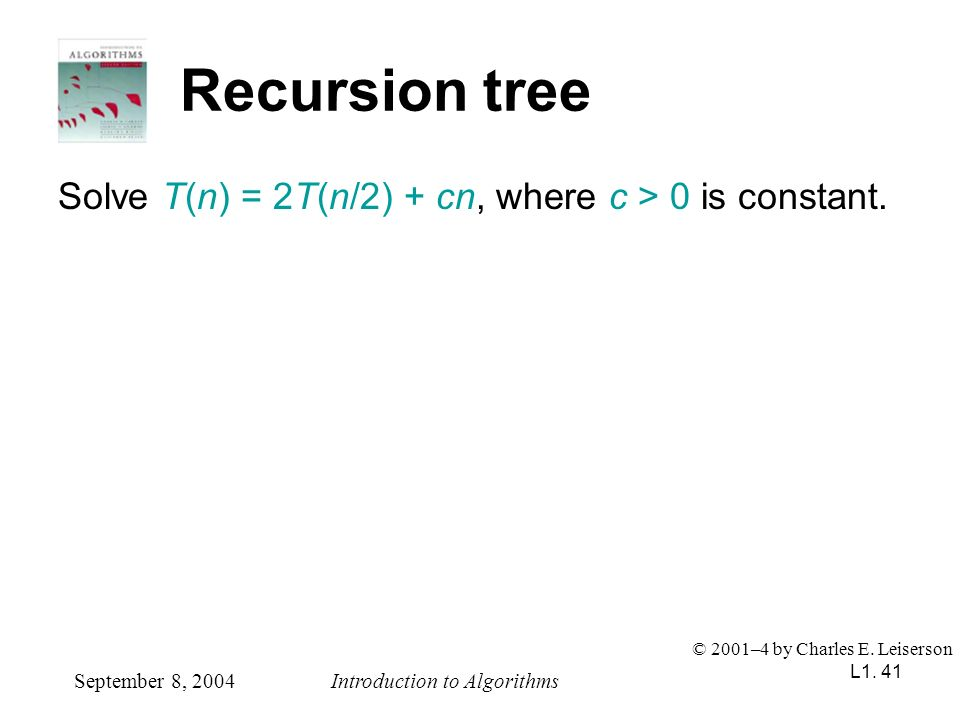 L1. 41 Recursion tree Solve T(n) = 2T(n/2) + cn, where c > 0 is constant. September 8, 2004Introduction to Algorithms © 2001–4 by Charles E. Leiserson