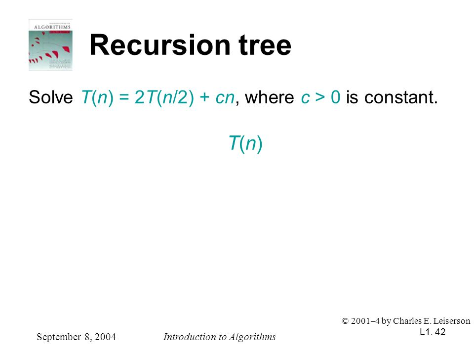 L1. 42 Recursion tree Solve T(n) = 2T(n/2) + cn, where c > 0 is constant. September 8, 2004Introduction to Algorithms © 2001–4 by Charles E. Leiserson