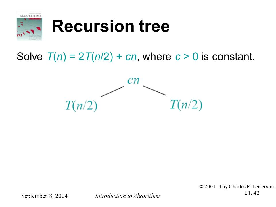 L1. 43 Recursion tree Solve T(n) = 2T(n/2) + cn, where c > 0 is constant. September 8, 2004Introduction to Algorithms © 2001–4 by Charles E. Leiserson