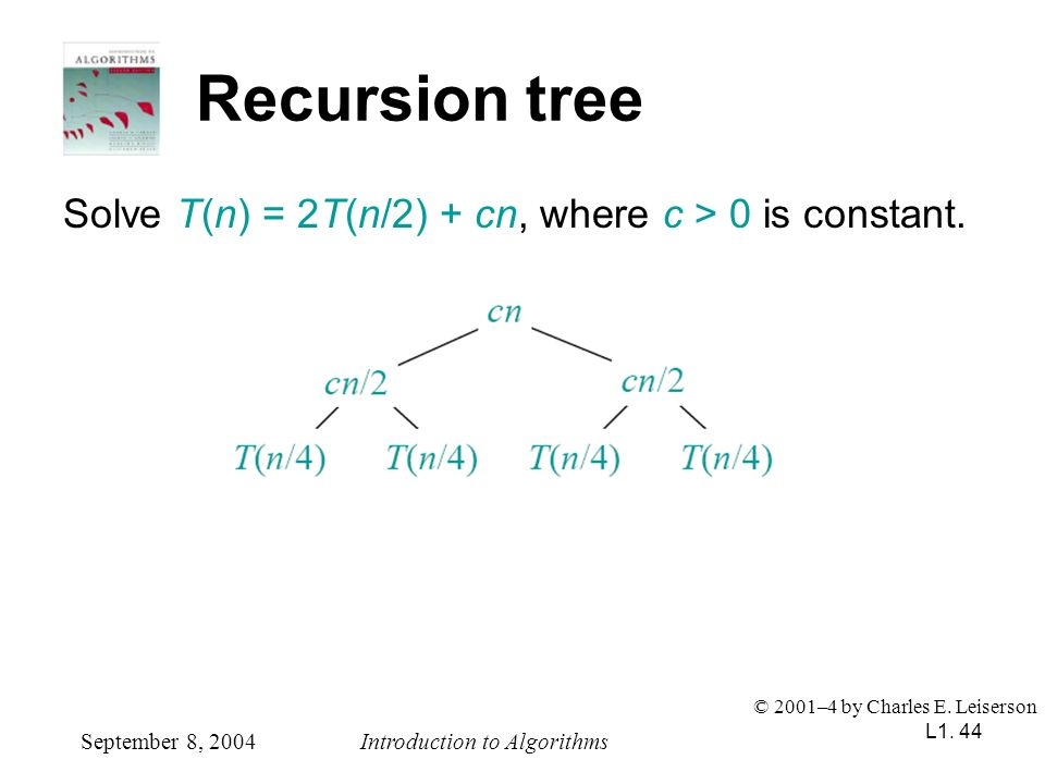 L1. 44 Recursion tree Solve T(n) = 2T(n/2) + cn, where c > 0 is constant. September 8, 2004Introduction to Algorithms © 2001–4 by Charles E. Leiserson